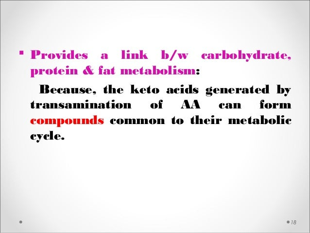 18  Provides a link b/w carbohydrate, protein & fat metabolism: Because, the keto acids generated by transamination of AA...