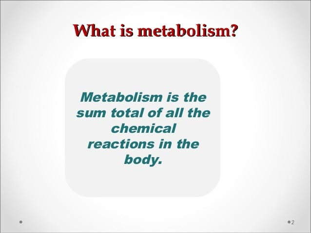 What is metabolism?What is metabolism? 2 Metabolism is the sum total of all the chemical reactions in the body.