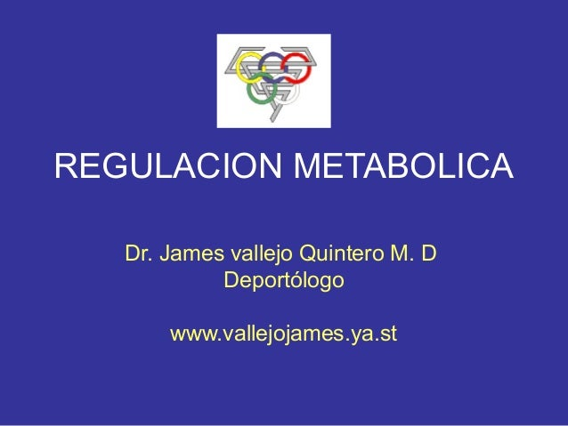 REGULACION METABOLICA   Dr. James vallejo Quintero M. D            Deportólogo       www.vallejojames.ya.st