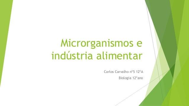 Microrganismos e indústria alimentar Carlos Carvalho nº5 12ºA Biologia 12ºano