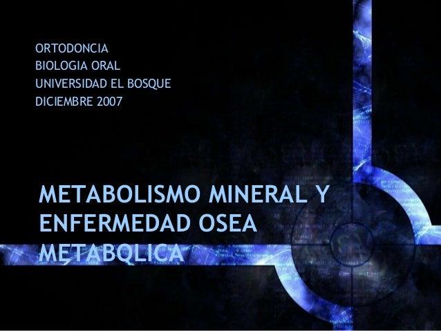 METABOLISMO MINERAL Y ENFERMEDAD OSEA METABOLICA ORTODONCIA BIOLOGIA ORAL UNIVERSIDAD EL BOSQUE DICIEMBRE 2007