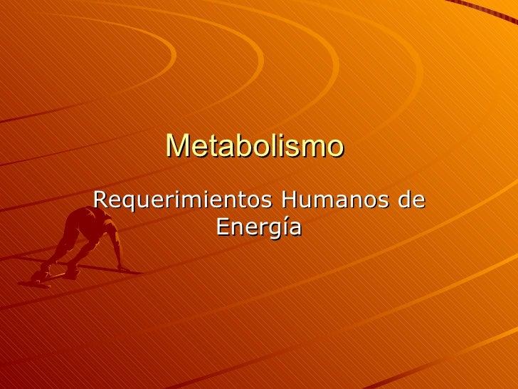 Metabolismo  Requerimientos Humanos de Energía