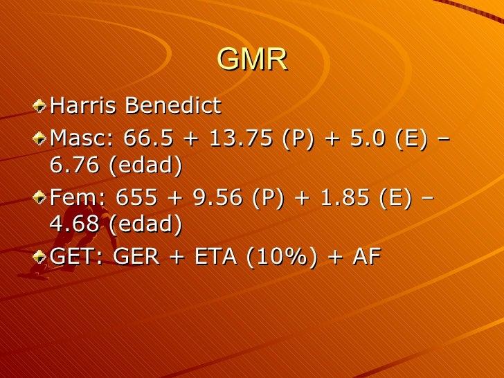 GMR <ul><li>Harris Benedict </li></ul><ul><li>Masc: 66.5 + 13.75 (P) + 5.0 (E) – 6.76 (edad) </li></ul><ul><li>Fem: 655 + ...