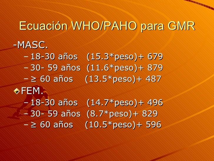 Ecuación WHO/PAHO para GMR <ul><li>-MASC. </li></ul><ul><ul><li>18-30 años  (15.3*peso)+ 679 </li></ul></ul><ul><ul><li>30...
