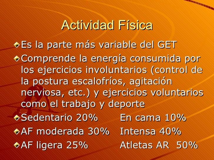 Actividad Física <ul><li>Es la parte más variable del GET </li></ul><ul><li>Comprende la energía consumida por los ejercic...