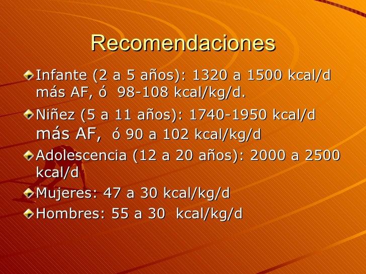 Recomendaciones <ul><li>Infante (2 a 5 años): 1320 a 1500 kcal/d  más AF, ó  98-108 kcal/kg/d. </li></ul><ul><li>Niñez (5 ...