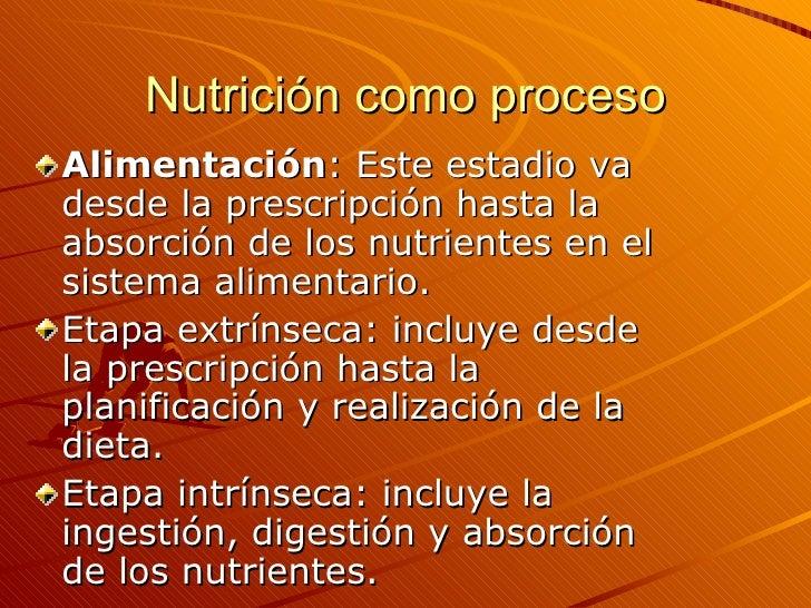 Nutrición como proceso <ul><li>Alimentación : Este estadio va desde la prescripción hasta la absorción de los nutrientes e...