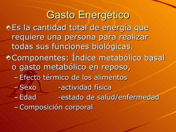 Gasto Energético <ul><li>Es la cantidad total de energía que requiere una persona para realizar todas sus funciones biológ...