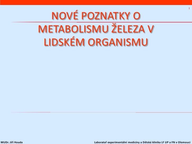 1                      NOVÉ POZNATKY O                   METABOLISMU ŽELEZA V                    LIDSKÉM ORGANISMUMUDr. Ji...