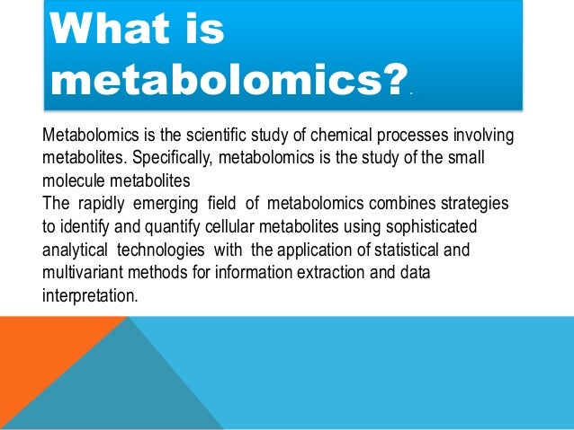 Metabolomics is the comprehensive, qualitative study and analysis of all the small molecules in an organism