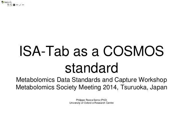 ISA-Tab as a COSMOS standard Metabolomics Data Standards and Capture Workshop Metabolomics Society Meeting 2014, Tsuruoka,...
