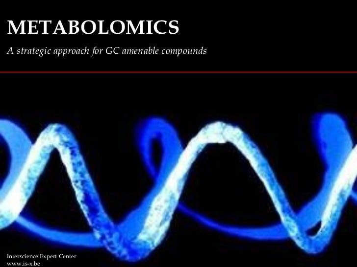 METABOLOMICS A strategic approach for GC amenable compounds Interscience Expert Center www.is-x.be