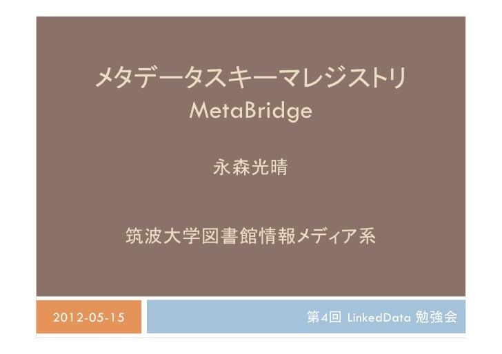 メタデータスキーマレジストリ          MetaBridge               永森光晴          筑波大学図書館情報メディア系2012-05-15          第4回 LinkedData 勉強会