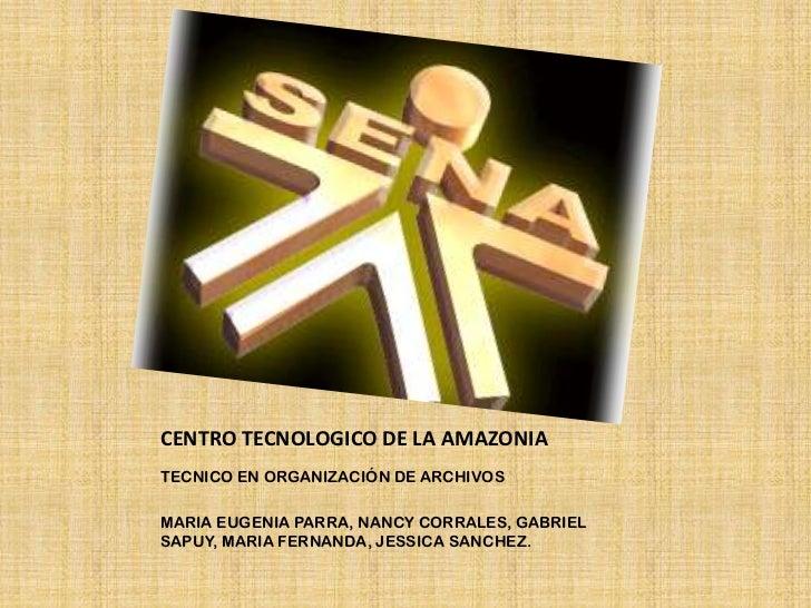 CENTRO TECNOLOGICO DE LA AMAZONIA<br />TECNICO EN ORGANIZACIÓN DE ARCHIVOS<br />MARIA EUGENIA PARRA, NANCY CORRALES, GABRI...