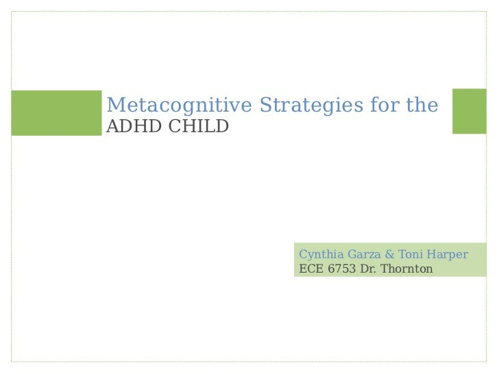 Cynthia Garza & Toni Harper Metacognitive Strategies for the ADHD CHILD ECE 6753 Dr. Thornton