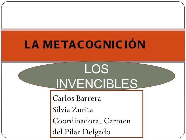 LOS INVENCIBLES LA METACOGNICIÓN Carlos Barrera Silvia Zurita Coordinadora. Carmen del Pilar Delgado