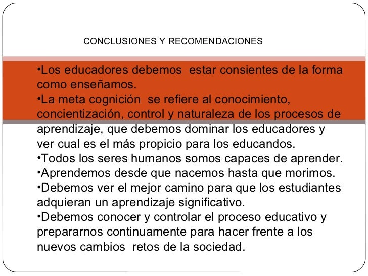 CONCLUSIONES Y RECOMENDACIONES <ul><li>Los educadores debemos  estar consientes de la forma como enseñamos. </li></ul><ul>...