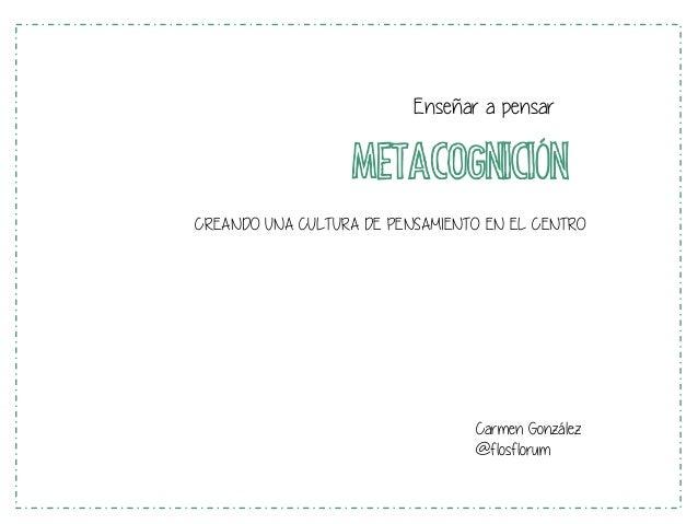 Enseñar a pensar CREANDO UNA CULTURA DE PENSAMIENTO EN EL CENTRO METACOGNICIÓN Carmen González @flosflorum