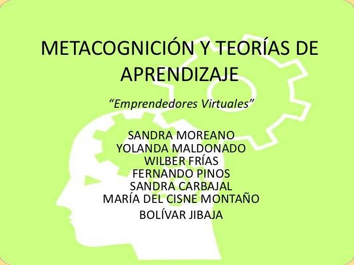 """METACOGNICIÓN Y TEORÍAS DE APRENDIZAJE<br />""""Emprendedores Virtuales""""<br />SANDRA MOREANO YOLANDA MALDONADO WILBER FRÍASFE..."""