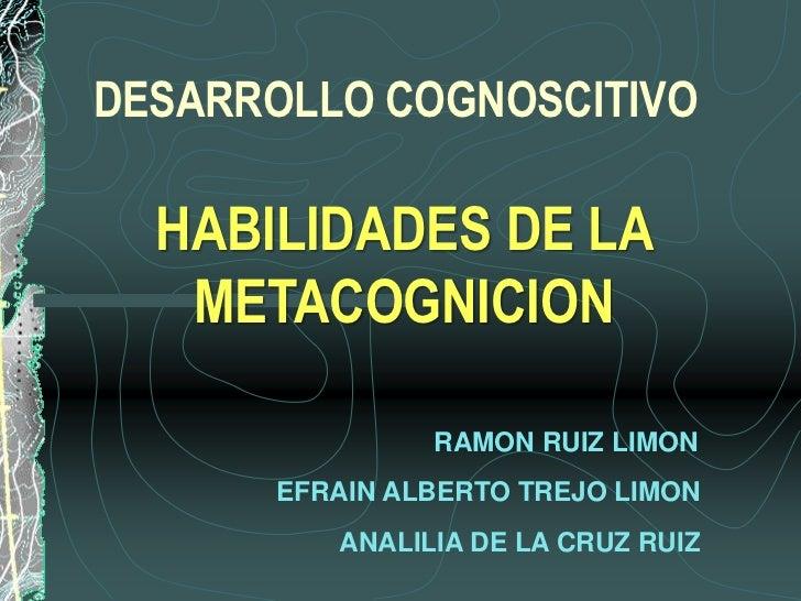 DESARROLLO COGNOSCITIVO  HABILIDADES DE LA   METACOGNICION               RAMON RUIZ LIMON      EFRAIN ALBERTO TREJO LIMON ...