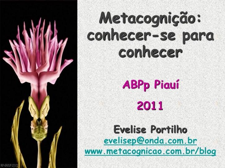 Metacognição:conhecer-se para    conhecer       ABPp Piauí           2011      Evelise Portilho   evelisep@onda.com.brwww....