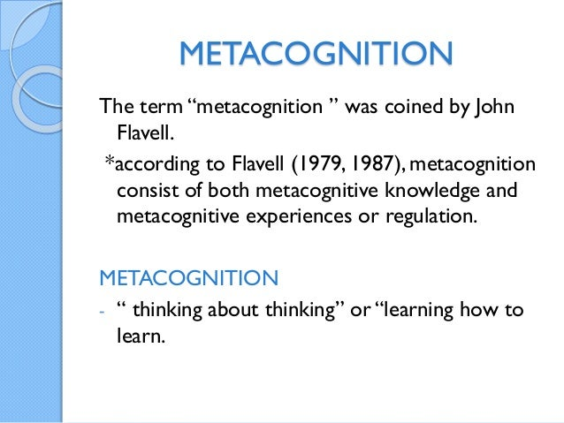 "METACOGNITION The term ""metacognition "" was coined by John Flavell. *according to Flavell (1979, 1987), metacognition cons..."