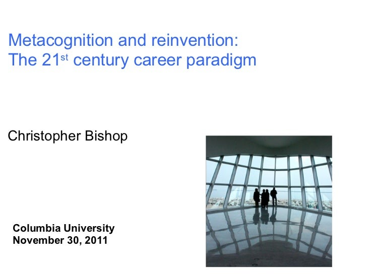 Christopher Bishop Columbia University November 30, 2011 Metacognition and reinvention: The 21 st  century career paradigm
