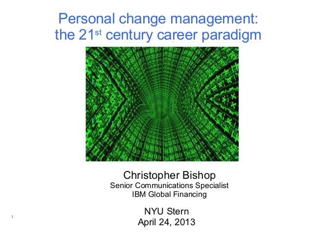 Christopher BishopSenior Communications SpecialistIBM Global FinancingNYU SternApril 24, 2013Personal change management:th...