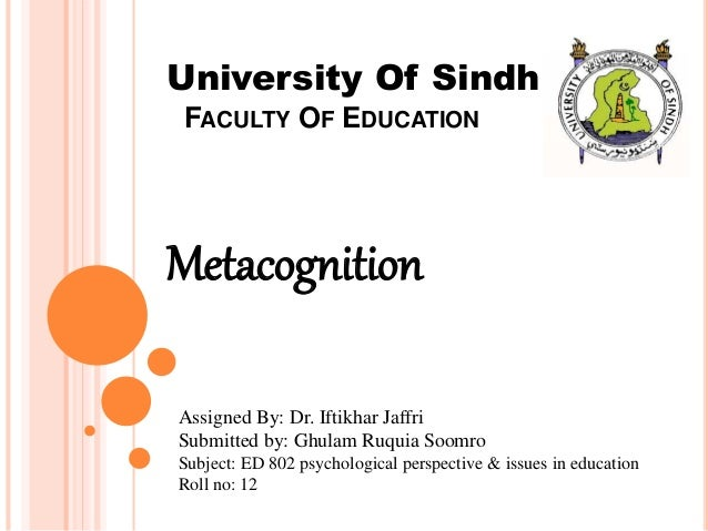 FACULTY OF EDUCATION Metacognition University Of Sindh Assigned By: Dr. Iftikhar Jaffri Submitted by: Ghulam Ruquia Soomro...