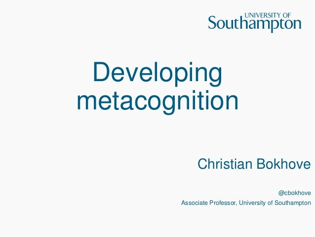 Developing metacognition Christian Bokhove @cbokhove Associate Professor, University of Southampton