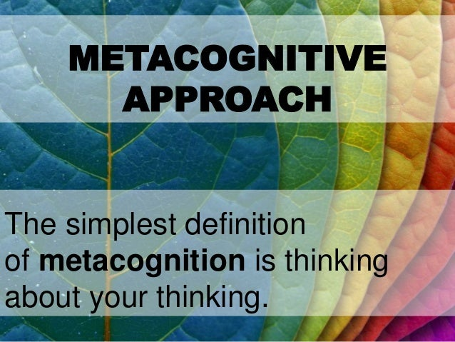 METACOGNITIVE APPROACH The simplest definition of metacognition is thinking about your thinking.