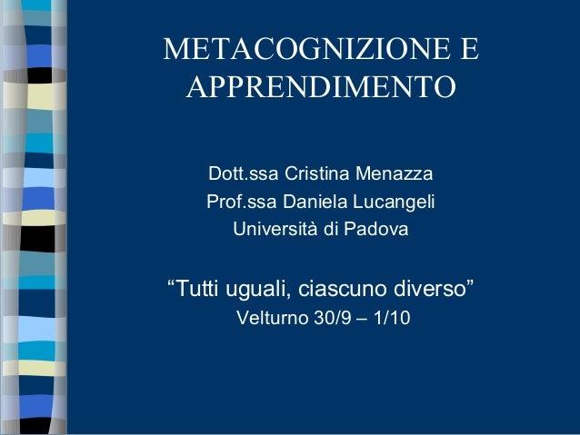 """METACOGNIZIONE E APPRENDIMENTO Dott.ssa Cristina Menazza Prof.ssa Daniela Lucangeli Università di Padova """"Tutti uguali, ci..."""