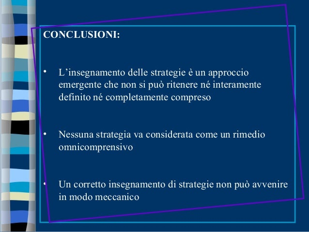 CONCLUSIONI: • L'insegnamento delle strategie è un approccio emergente che non si può ritenere né interamente definito né ...