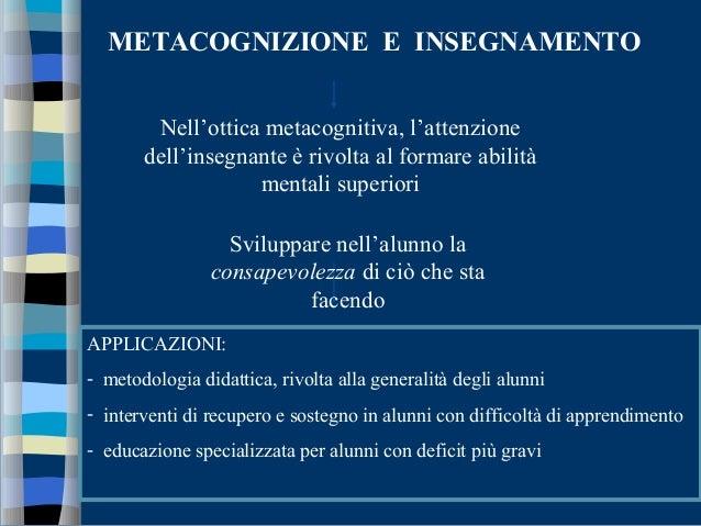 METACOGNIZIONE E INSEGNAMENTO Nell'ottica metacognitiva, l'attenzione dell'insegnante è rivolta al formare abilità mentali...