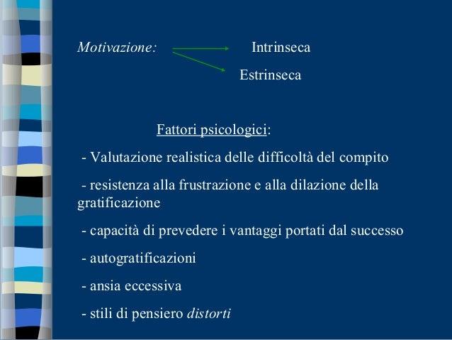 Motivazione: Intrinseca Estrinseca Fattori psicologici: - Valutazione realistica delle difficoltà del compito - resistenza...