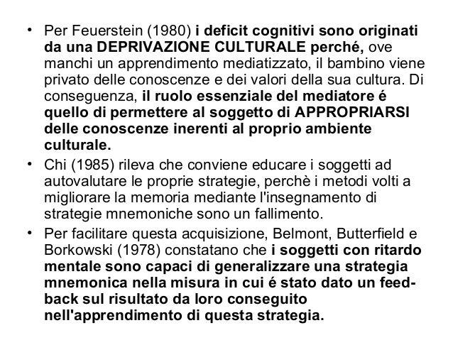 • Per Feuerstein (1980) i deficit cognitivi sono originati da una DEPRIVAZIONE CULTURALE perché, ove manchi un apprendimen...