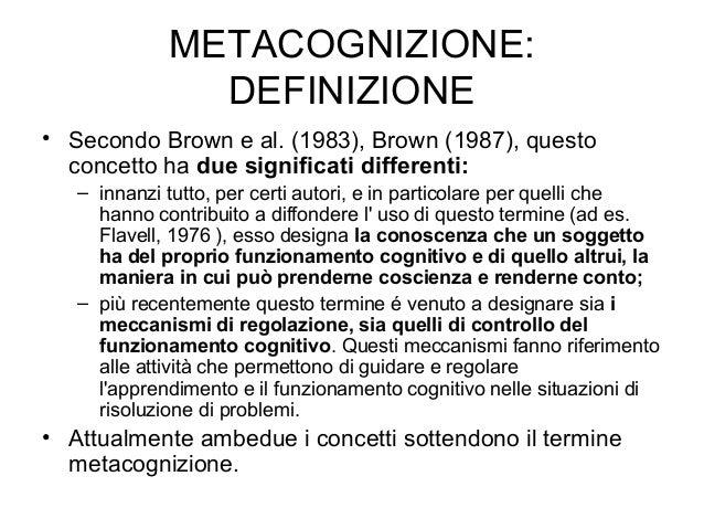 METACOGNIZIONE: DEFINIZIONE • Secondo Brown e al. (1983), Brown (1987), questo concetto ha due significati differenti: – i...