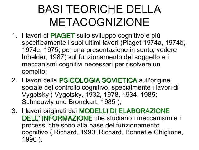 BASI TEORICHE DELLA METACOGNIZIONE 1. I lavori di PIAGETPIAGET sullo sviluppo cognitivo e più specificamente i suoi ultimi...