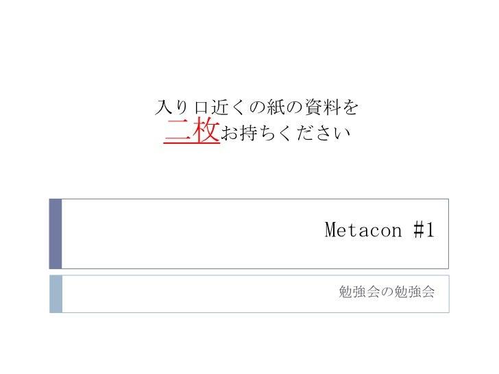 Metacon #1<br />勉強会の勉強会<br />入り口近くの紙の資料を<br />二枚お持ちください<br />