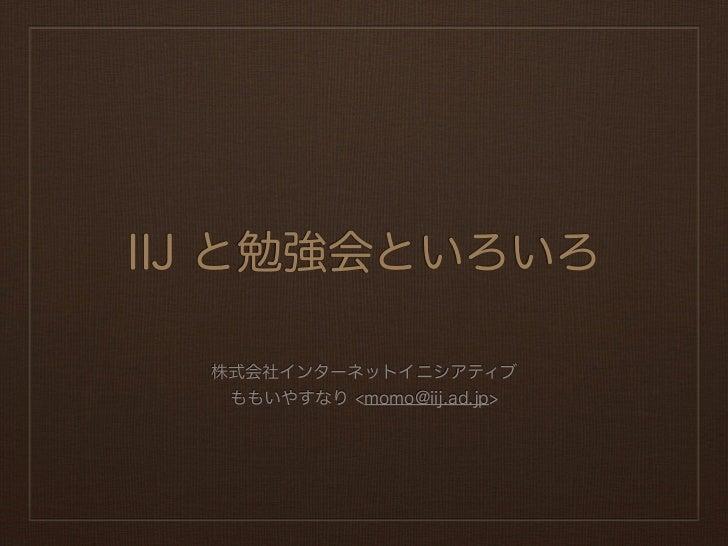 IIJ と勉強会といろいろ  株式会社インターネットイニシアティブ   ももいやすなり <momo@iij.ad.jp>