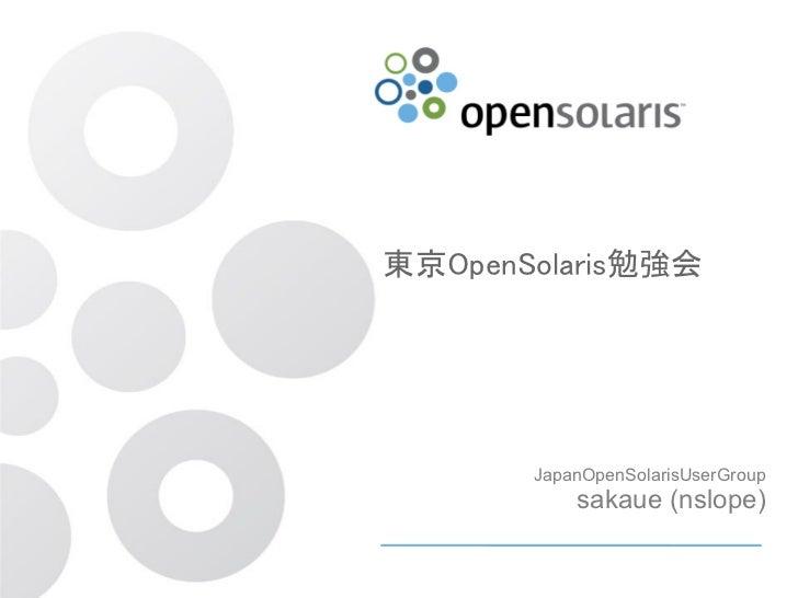 東京OpenSolaris勉強会       JapanOpenSolarisUserGroup           sakaue (nslope)