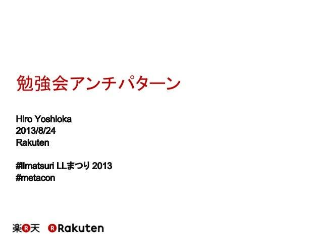 勉強会アンチパターン Hiro Yoshioka 2013/8/24 Rakuten #llmatsuri LLまつり 2013 #metacon