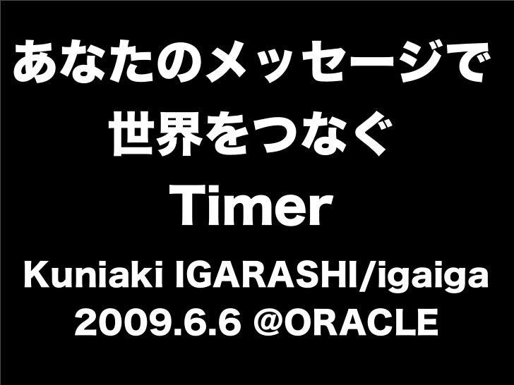 あなたのメッセージで  世界をつなぐ   TimerKuniaki IGARASHI/igaiga  2009.6.6 @ORACLE