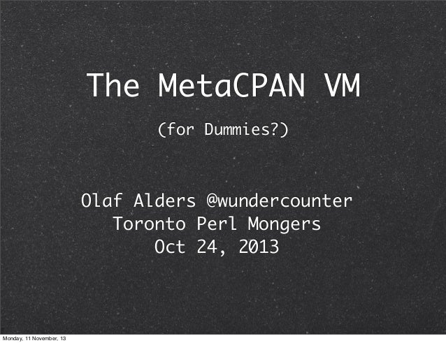 The MetaCPAN VM (for Dummies?)  Olaf Alders @wundercounter Toronto Perl Mongers Oct 24, 2013  Monday, 11 November, 13