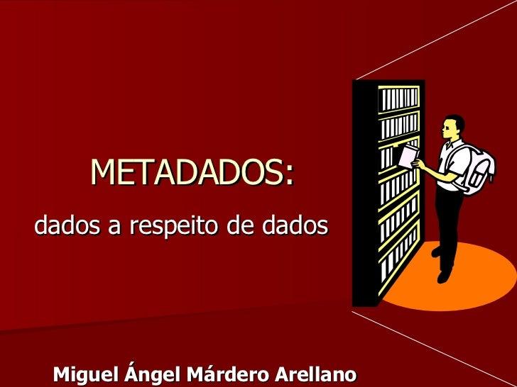 METADADOS: dados a respeito de dados Miguel Ángel Márdero Arellano