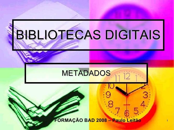 BIBLIOTECAS DIGITAIS METADADOS FORMAÇÃO BAD 2008 – Paulo Leitão