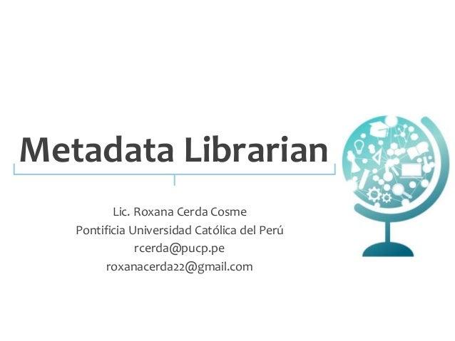 Metadata Librarian  Lic. Roxana Cerda Cosme  Pontificia Universidad Católica del Perú  rcerda@pucp.pe  roxanacerda22@gmail...