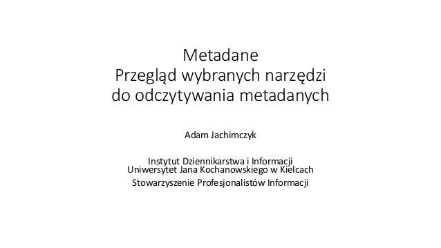 Metadane Przegląd wybranych narzędzi do odczytywania metadanych Adam Jachimczyk Instytut Dziennikarstwa i Informacji Uniwe...