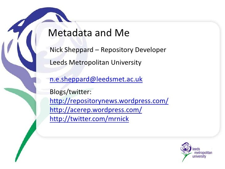 Metadata and Me<br />Nick Sheppard – Repository Developer <br />Leeds Metropolitan University<br />n.e.sheppard@leedsmet.a...