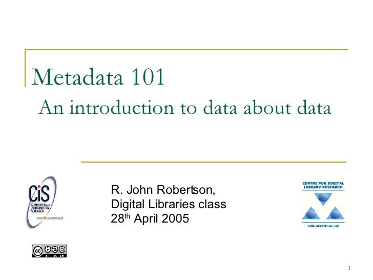 Metadata 101   An introduction to data about data R. John Robertson, Digital Libraries class 28 th  April 2005